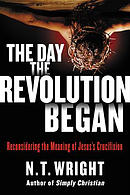 The Day the Revolution Began: Reconsidering the Meaning of Jesus\'s Crucifixion