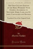 The One-Column Edition of the Bible-Workers' Four Gospels According to Matthew, Mark, Luke, and St. John, Capitalized and Revised: Translated Out of t