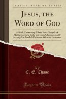 Jesus, the Word of God: A Book Containing All the Four Gospels of Matthew, Mark, Luke and John, Chronologically Arranged in Parallel Columns, Without