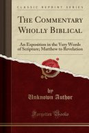 The Commentary Wholly Biblical: An Exposition in the Very Words of Scripture; Matthew to Revelation (Classic Reprint)