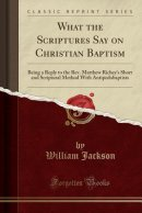 What the Scriptures Say on Christian Baptism: Being a Reply to the Rev. Matthew Richey's Short and Scriptural Method With Antipedobaptists (Classic Re