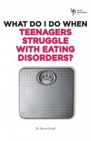 What Do I Do When Teenagers Struggle with Eating Disorders?