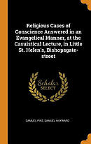 Religious Cases of Conscience Answered in an Evangelical Manner, at the Casuistical Lecture, in Little St. Helen's, Bishopsgate-Street