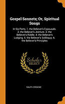 Gospel Sonnets; Or, Spiritual Songs: In Six Parts. 1. the Believer's Espousals. 2. the Believer's Jointure. 3. the Believer's Riddle. 4. the Believ