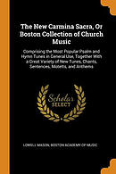 The New Carmina Sacra, or Boston Collection of Church Music: Comprising the Most Popular Psalm and Hymn Tunes in General Use, Together with a Great Va
