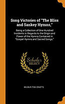 Song Victories of the Bliss and Sankey Hymns,: Being a Collection of One Hundred Incidents in Regards to the Origin and Power of the Hymns Contained i