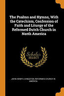 The Psalms and Hymns, with the Catechism, Confession of Faith and Liturgy of the Reformed Dutch Church in North America
