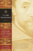 In the Beginning: The Story of the King James Bible and How It Changed a Nation, a Language, and a Culture