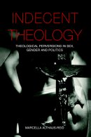 Indecent Theology: Theological Perversions in Sex, Gender and Politics