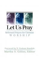 Let Us Pray: Reformed Prayers for Christian Worship