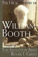 The Life and Ministry of William Booth: Founder of the Salvation Army