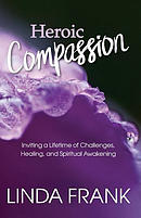 Heroic Compassion: Inviting a Lifetime of Challenges, Healing, and Spiritual Awakening