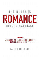 The Rules of Romance Before Marriage: Answers to 50 Questions About Dating, Sex and Purity.