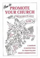 How to Promote Your Church: A Handbook of Practical Ideas for Improving Your Church's Communication