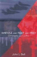 Wrestle and Fight and Pray: Thoughts on Christianity and Conflict