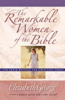 The Remarkable Women of the Bible: And Their Message for Your Life Today