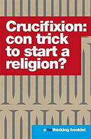 Crucifixion: Con Trick to Start a Religion?