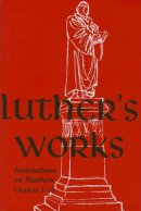 Luther's Works, Volume 67 (Annotations on Matthew: Chapters