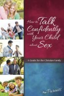 How To Talk Confidently With Your Child About Sex: For Paren