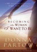 Becoming the Woman I Want to Be: 90 Days to Renew Your Spirit, Soul, and Body