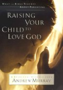 Raising Your Child to Love God: What the Bible Teaches About Parenting : a Spiritual Classic