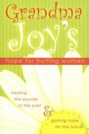 Grandma Joy's Hope for Hurting Women: Healing the Wounds of the Past And Gaining Hope for the Future