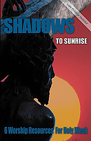 Shadows to Sunrise: 6 Worship Resources for Holy Week