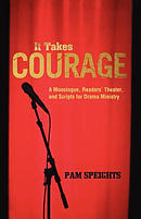 It Takes Courage: A Monologue, Readers' Theater, and Scripts for Drama Ministry