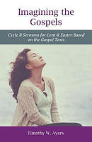 Imagining the Gospels: Cycle B Sermons for Lent & Easter Based on the Gospel Texts