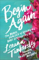 Begin Again: The Brave Practice of Releasing Hurt and Receiving Rest