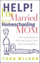 Help Im Married to a Homeschooling Mom : Showing Dads How to Meet the Needs of Their Homeschooling Wives
