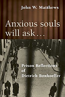 Anxious Souls Will Ask: The Christ-Centred Spirituality of Deitrich Bonhoeffer