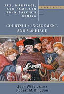 Sex, Marriage, And Family Life In John Calvin's Geneva: Courtship, Engagement, And Marriage