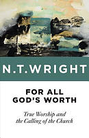 For All God\'s Worth: True Worship and the Calling of the Church