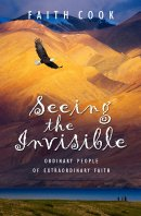 Seeing the Invisible: Ordinary People of Extraordinary Faith