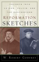 Reformation Sketches: Insights into Luther, Calvin, and the Confessions