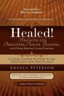Healed! Strength for Caregivers, Cancer Fighters, and Other Serious Illness Fighters: A Crash Course in What to Do Spiritually and Practically