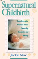 Supernatural Childbirth : Experiencing The Promises Of God Concerning Conce