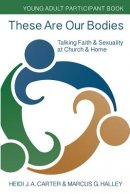 These Are Our Bodies: Young Adult Participant Book: Talking Faith & Sexuality at Church & Home