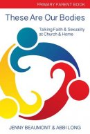 These Are Our Bodies: Primary Parent Book: : Talking Faith & Sexuality at Church & Home