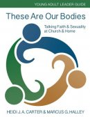 These Are Our Bodies: Young Adult Leader Guide: Talking Faith & Sexuality at Church & Home