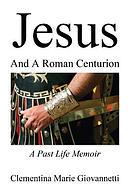 Jesus and a Roman Centurion: A Past Life Memoir