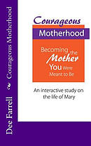 Courageous Motherhood: Becoming the Mother You Were Meant to Be