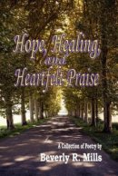Hope, Healing, and Heartfelt Praise: A Collection of Poetry by Beverly R. Mills