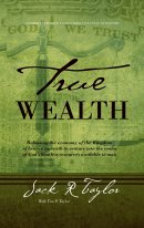 True Wealth: Releasing the Economy of the Kingdom of Heaven on Earth to Venture Into the Realm of God's Limitless Resources Availab