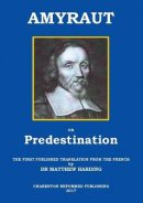 AMYRAUT ON PREDESTINATION: The first published translation from the French by Dr Matthew Harding