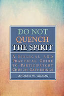 Do Not Quench the Spirit: A Biblical and Practical Guide to Participatory Church Gatherings