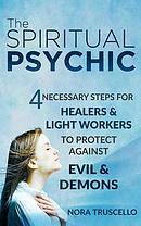 The Spiritual Psychic: 4 Necessary Steps for Healers & Light Workers to Protect Against Evil & Demons