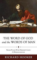 The Word of God and the Words of Man: Books II and III of Richard Hooker's Laws: A Modernization
