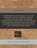 Husbandry Spiritualized, Or, the Heavenly Use of Earthly Things Consisting of Many Pleasant Observations, Pertinent Applications and Serious Reflectio